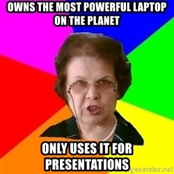 teacher - owns the most powerful laptop on the planet only uses it for presentations