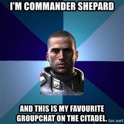 Blatant Commander Shepard - i'm commander shepard and this is my favourite groupchat on the citadel.