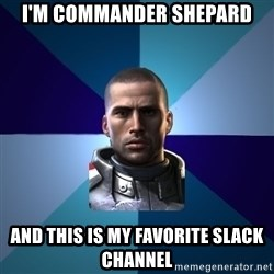 Blatant Commander Shepard - I'm commander Shepard And this is my favorite slack channel