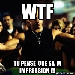 Dom Fast and Furious - wtf tu pense  que sa  m impression !!!