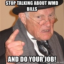 Angry Old Man - Stop talking about WMD bills and do your job!