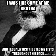 Marx - I was like come at me brotha  and I equally distributed my fists throughout his face