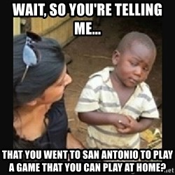 African little boy - Wait, so you're telling me... that you went to San Antonio to play a game that you can play at home?