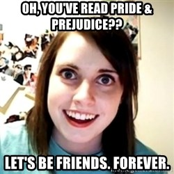 obsessed girlfriend - Oh, You've read Pride & Prejudice?? Let's be friends. Forever.