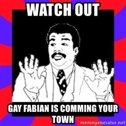 Watch Out Guys - Watch out Gay Fabian is comming your town