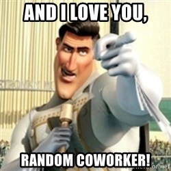 And I love you random citizen  - AND I LOVE YOU, RANDOM COWORKER!