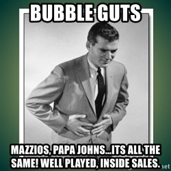 well played - BUBBle guts mazzios, papa johns...its all the same! Well played, Inside Sales.
