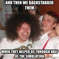 'And Then He Said' Guy - And then we backstabbed them when they helped us through half of the simulation
