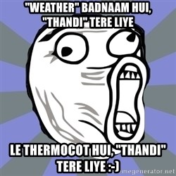 "LOL FACE - ""Weather"" Badnaam Hui, ""THANDI"" Tere Liye Le Thermocot Hui, ""THANDI"" Tere Liye :-)"