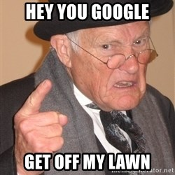 Angry Old Man - HEY YOU GOOGLE GET OFF MY LAWN
