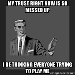 kill yourself guy blank - my trust right now is so messed up I be thinking everyone trying to play me
