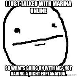 Poker Face Guy - I just talked with Marina online So what's going on with me? not having a right explanation.