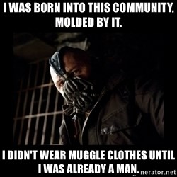Bane Meme - I was born into this community, molded by it. I didn't wear muggle clothes until I was already a man.