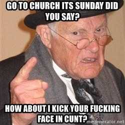 Angry Old Man - go to church its sunday did you say? how about i kick your fucking face in cunt?