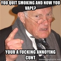 Angry Old Man - you quit smoking and now you vape? your a fucking annoying cunt