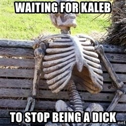 Waiting For Op - WAITING FOR KALEB TO STOP BEING A DICK