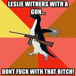 Socially Fed Up Penguin - LESLIE WITHERS WITH A GUN... DONT FUCK WITH THAT BITCH!