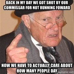 Angry Old Man - back in my day we got shot by our commissar for not running foward now we have to actually care about how many people day