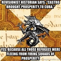 """History Major Heraldic Beast - Revisionist Historian says: """"Castro brought prosperity to Cuba."""" Yes, because all those refugees were fleeing from firing squads of prosperity"""