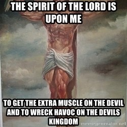 Muscles Jesus - The Spirit of the Lord is Upon Me To get the Extra Muscle on the Devil and to wreck havoc on the devils kingdom