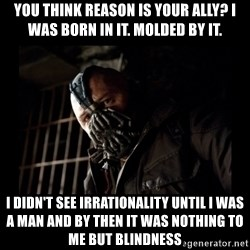 Bane Meme - You think reason is your ally? I was born in it. Molded by it. I didn't see irrationality until I was a man and by then it was nothing to me but blindness