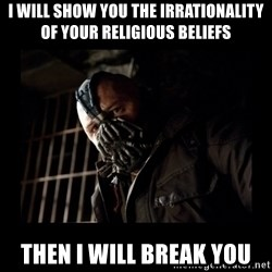 Bane Meme - I will show you the irrationality of your religious beliefs Then I will break you