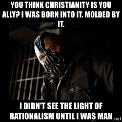 Bane Meme - You Think Christianity is You Ally? I was Born into it. Molded by it. I didn't see the light of rationalism until I was man