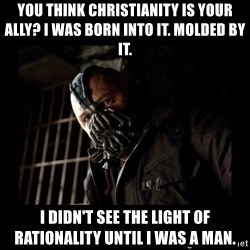 Bane Meme - You Think Christianity is your Ally? I was born into it. Molded by it. I didn't see the light of rationality until I was a man.