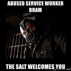 Bane Meme - abused service worker bram the salt welcomes you