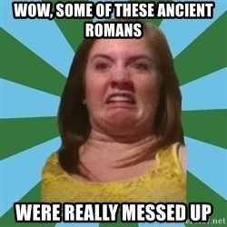 Disgusted Ginger - Wow, some of these ancient romans were really messed up