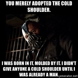 Bane Meme - you merely adopted the cold shoulder. I was born in it, Molded by it. I didn't give anyone a cold shoulder until I was already a man.
