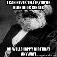 Marx - I can never tell if you're blonde or ginger oh well! happy birthday anyway!