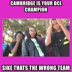 SIKE that's the wrong number  - Cambridge is your DCL Champion Sike thats the wrong team