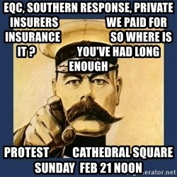 your country needs you - eqc, southern response, private insurers                      we paid for insurance                       so where is it ?                   you've had long enough protest          cathedral square           sunday  feb 21 noon