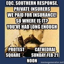 your country needs you - eqc, southern response, private insurers                                            we paid for insurance!                                                 so where is it?                                                      you've had long enough protest            cathedral square             sunday feb 21 noon