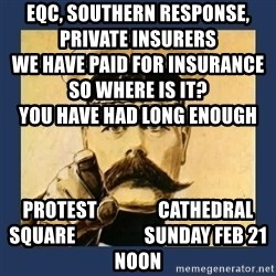 your country needs you - eqc, southern response, private insurers                                                               we have paid for insurance                                            so where is it?                              you have had long enough           protest                cathedral square                  sunday feb 21 noon