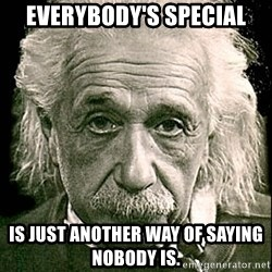Albert Einstein - Everybody's special is just another way of saying nobody is.