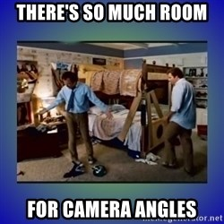 There's so much more room - THERE'S SO MUCH ROOM FOR CAMERA ANGLES