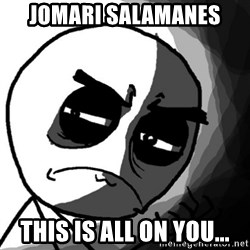 You, what have you done? (Draw) - Jomari Salamanes  This is all on you...