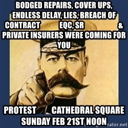 your country needs you - bodged repairs, cover ups, endless delay, lies, breach of contract             EQC, SR                       & private insurers Were coming for you  protest         cathedral square         sunday feb 21st noon