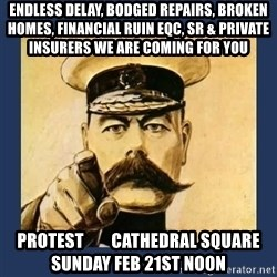 your country needs you - endless delay, bodged repairs, broken homes, financial ruin eqc, sr & private insurers we are coming for you protest        cathedral square       sunday feb 21st noon