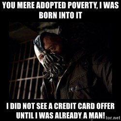 Bane Meme - You mere adopted poverty, I was born into it I did not see a credit card offer until I was already a man!