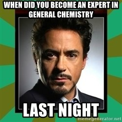 Tony Stark iron - WHEN DID YOU BECOME AN EXPERT IN GENERAL CHEMISTRY LAST NIGHT