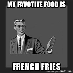 kill yourself guy blank - MY FAVOTITE FOOD IS FRENCH FRIES