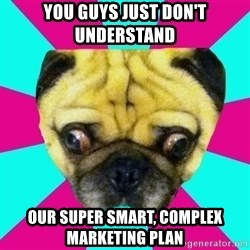 Perplexed Pug - You guys just don't understand our super smart, complex marketing plan