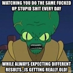 Morbo - watching you do the same fucked up stupid shit every day while always expecting different results...is getting really old!