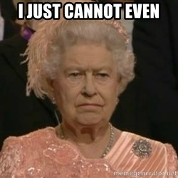 Unimpressed Queen Elizabeth  - I JUST CANNOT EVEN