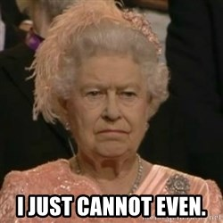 Unimpressed Queen Elizabeth  -  I just cannot even.