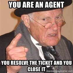 Angry Old Man - You are an agent You resolve the ticket and you close it