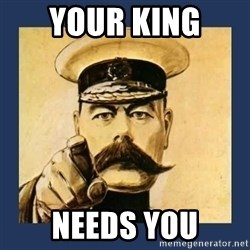 your country needs you - YOUR KING  NEEDS YOU